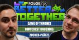Better Together 33: Lootchest Unboxing, Game of Thrones